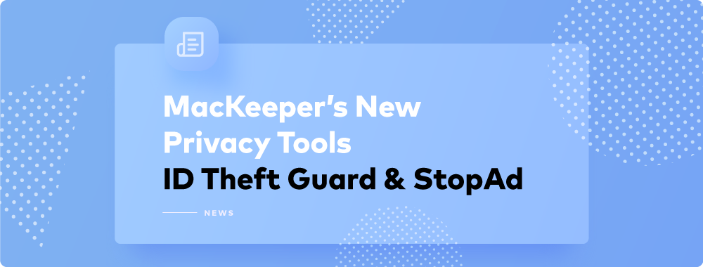 Discover New Privacy Tools from MacKeeper—ID Theft Guard and StopAd™
