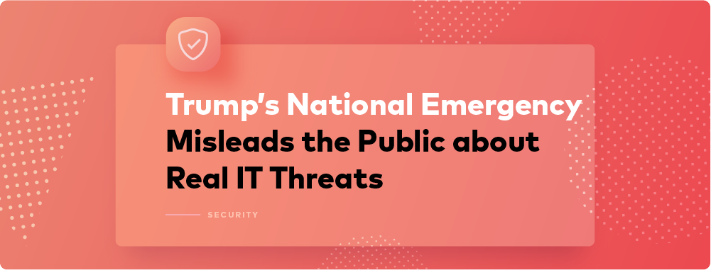 Trump's National Emergency Misleads the Public about Real IT Threats